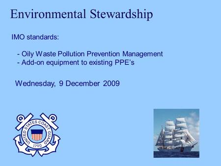 Environmental Stewardship IMO standards: - Oily Waste Pollution Prevention Management - Add-on equipment to existing PPEs Wednesday, 9 December 2009.