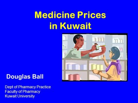 Medicine Prices in Kuwait Dept of Pharmacy Practice Faculty of Pharmacy Kuwait University Douglas Ball.