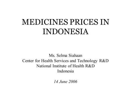 MEDICINES PRICES IN INDONESIA Ms. Selma Siahaan Center for Health Services and Technology R&D National Institute of Health R&D Indonesia 14 June 2006.