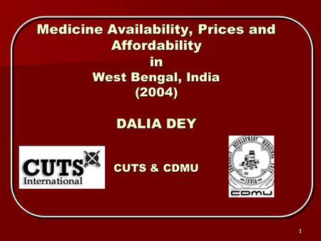 1 Medicine Availability, Prices and Affordability in West Bengal, India (2004) DALIA DEY CUTS & CDMU.