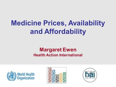 1 Medicine Prices, Availability and Affordability Margaret Ewen Health Action International.