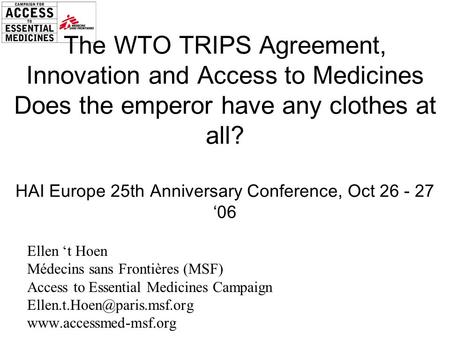 The WTO TRIPS Agreement, Innovation and Access to Medicines Does the emperor have any clothes at all? HAI Europe 25th Anniversary Conference, Oct 26 -