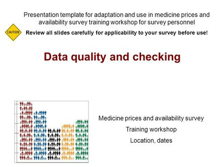 Data quality and checking Presentation template for adaptation and use in medicine prices and availability survey training workshop for survey personnel.