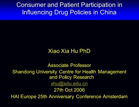 Xiao Xia Hu PhD Associate Professor Shandong University Centre for Health Management and Policy Research 27th Oct 2006 HAI Europe 25th Anniversary.