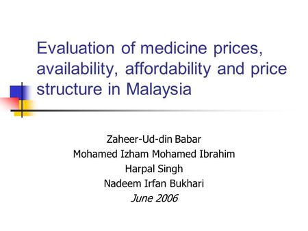 Evaluation of medicine prices, availability, affordability and price structure in Malaysia Zaheer-Ud-din Babar Mohamed Izham Mohamed Ibrahim Harpal Singh.