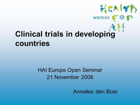 Clinical trials in developing countries HAI Europe Open Seminar 21 November 2008 Annelies den Boer.