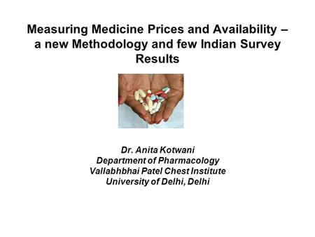 Measuring Medicine Prices and Availability – a new Methodology and few Indian Survey Results Dr. Anita Kotwani Department of Pharmacology Vallabhbhai Patel.