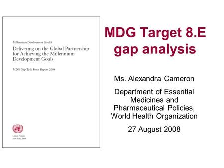 MDG Target 8.E gap analysis Ms. Alexandra Cameron Department of Essential Medicines and Pharmaceutical Policies, World Health Organization 27 August 2008.