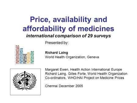 Price, availability and affordability of medicines international comparison of 29 surveys Presented by: Richard Laing World Health Organization, Geneva.