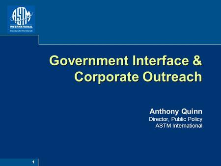 1 Government Interface & Corporate Outreach Government Interface & Corporate Outreach Anthony Quinn Director, Public Policy ASTM International.