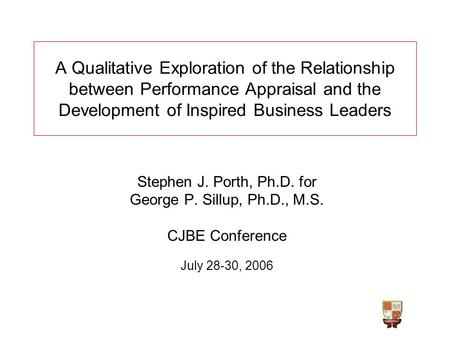 Stephen J. Porth, Ph.D. for George P. Sillup, Ph.D., M.S. CJBE Conference July 28-30, 2006 A Qualitative Exploration of the Relationship between Performance.