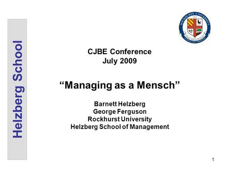 1 Helzberg School CJBE Conference July 2009 Managing as a Mensch Barnett Helzberg George Ferguson Rockhurst University Helzberg School of Management.