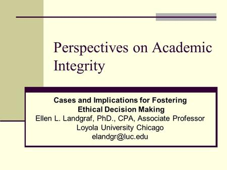 Perspectives on Academic Integrity Cases and Implications for Fostering Ethical Decision Making Ellen L. Landgraf, PhD., CPA, Associate Professor Loyola.