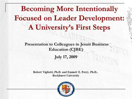 Becoming More Intentionally Focused on Leader Development: A Universitys First Steps Presentation to Colleagues in Jesuit Business Education (CJBE) July.