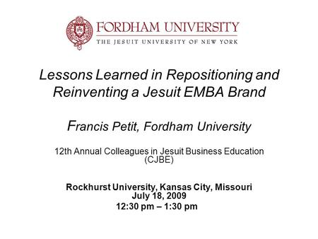 Lessons Learned in Repositioning and Reinventing a Jesuit EMBA Brand F rancis Petit, Fordham University 12th Annual Colleagues in Jesuit Business Education.
