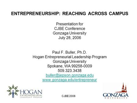 CJBE 2006 ENTREPRENEURSHIP: REACHING ACROSS CAMPUS Presentation for CJBE Conference Gonzaga University July 28, 2006 Paul F. Buller, Ph.D. Hogan Entrepreneurial.