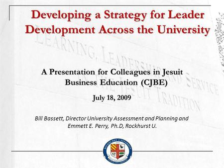 Developing a Strategy for Leader Development Across the University A Presentation for Colleagues in Jesuit Business Education (CJBE) July 18, 2009 Bill.