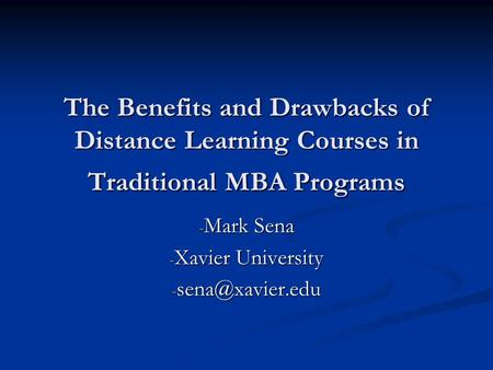 The Benefits and Drawbacks of Distance Learning Courses in Traditional MBA Programs - Mark Sena - Xavier University -