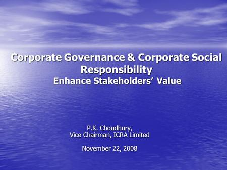 Corporate Governance & Corporate Social Responsibility Enhance Stakeholders Value P.K. Choudhury, Vice Chairman, ICRA Limited November 22, 2008.