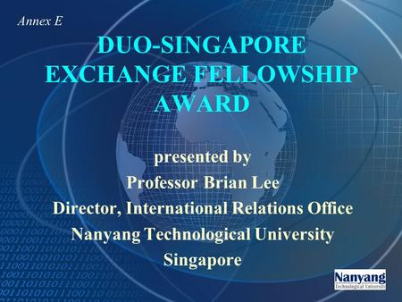 DUO-SINGAPORE EXCHANGE FELLOWSHIP AWARD presented by Professor Brian Lee Director, International Relations Office Nanyang Technological University Singapore.