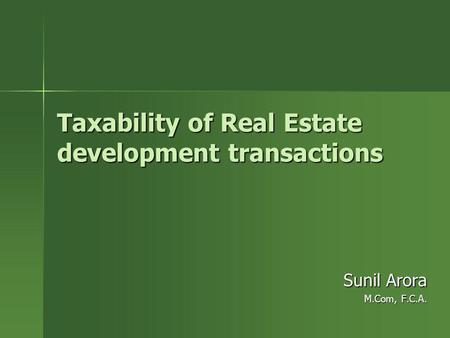Taxability of Real Estate development transactions Sunil Arora M.Com, F.C.A.