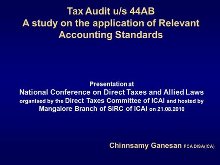 Tax Audit u/s 44AB A study on the application of Relevant Accounting Standards Chinnsamy Ganesan FCA DISA(ICA) Presentation at National Conference on Direct.