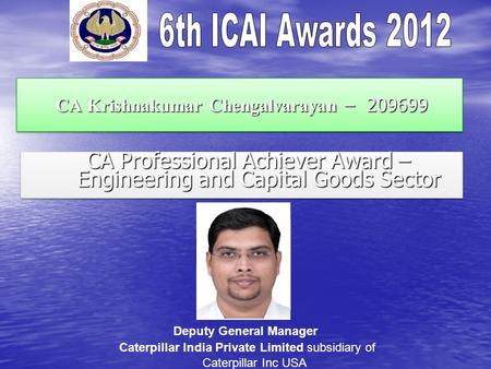 CA Krishnakumar Chengalvarayan – 209699 CA Krishnakumar Chengalvarayan – 209699 CA Professional Achiever Award – Engineering and Capital Goods Sector CA.
