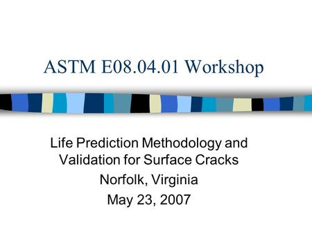 ASTM E08.04.01 Workshop Life Prediction Methodology and Validation for Surface Cracks Norfolk, Virginia May 23, 2007.