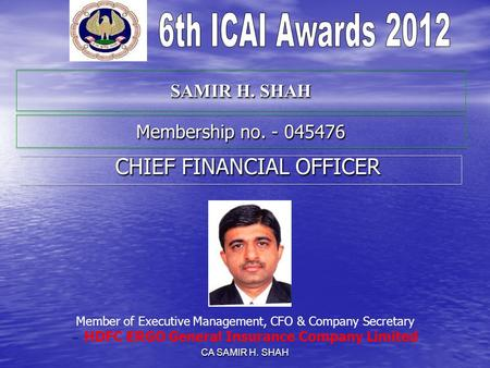 CA SAMIR H. SHAH SAMIR H. SHAH CHIEF FINANCIAL OFFICER CHIEF FINANCIAL OFFICER Member of Executive Management, CFO & Company Secretary – HDFC ERGO General.