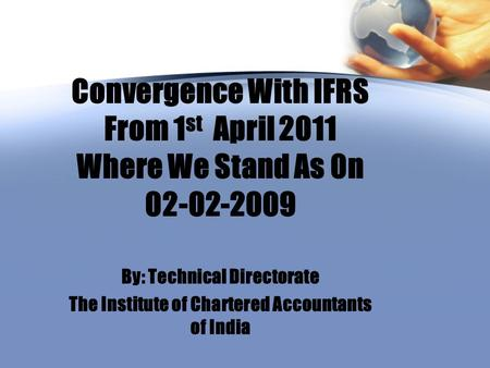 Convergence With IFRS From 1 st April 2011 Where We Stand As 0n 02-02-2009 By: Technical Directorate The Institute of Chartered Accountants of India.