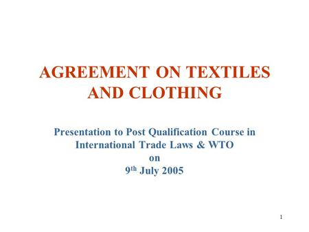1 AGREEMENT ON TEXTILES AND CLOTHING Presentation to Post Qualification Course in International Trade Laws & WTO on 9 th July 2005.