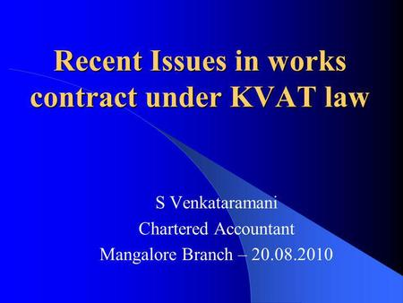 Recent Issues in works contract under KVAT law S Venkataramani Chartered Accountant Mangalore Branch – 20.08.2010.