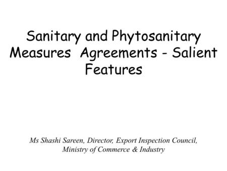 Sanitary and Phytosanitary Measures Agreements - Salient Features Ms Shashi Sareen, Director, Export Inspection Council, Ministry of Commerce & Industry.