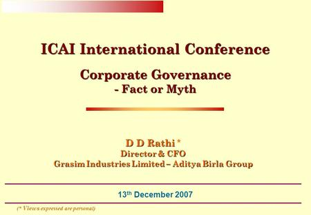 13 th December 2007 D D Rathi D D Rathi * Director & CFO Grasim Industries Limited – Aditya Birla Group ICAI International Conference Corporate Governance.