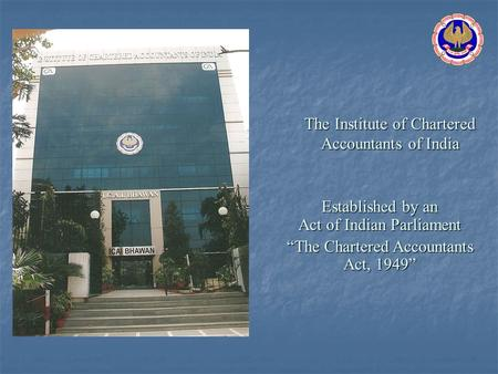 The Institute <strong>of</strong> Chartered Accountants <strong>of</strong> <strong>India</strong> Established by an Act <strong>of</strong> Indian Parliament The Chartered Accountants Act, 1949.