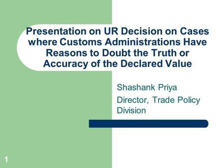 1 Presentation on UR Decision on Cases where Customs Administrations Have Reasons to Doubt the Truth or Accuracy of the Declared Value Shashank Priya Director,