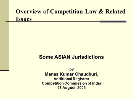 Overview of Competition Law & Related Issues Some ASIAN Jurisdictions by Manas Kumar Chaudhuri, Additional Registrar Competition Commission of India 28.
