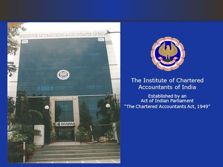The Institute of Chartered Accountants of India Established by an Act of Indian Parliament The Chartered Accountants Act, 1949.