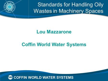 COFFIN WORLD WATER SYSTEMS Standards for Handling Oily Wastes in Machinery Spaces Lou Mazzarone Coffin World Water Systems.