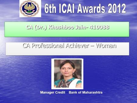 CA (Dr.) Khushboo Jain- 410088 CA (Dr.) Khushboo Jain- 410088 CA Professional Achiever – Woman CA Professional Achiever – Woman Manager Credit – Bank of.