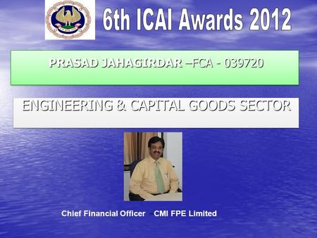 PRASAD JAHAGIRDAR –FCA - 039720 PRASAD JAHAGIRDAR –FCA - 039720 ENGINEERING & CAPITAL GOODS SECTOR Chief Financial Officer – CMI FPE Limited.