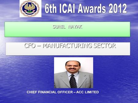 SUNIL NAYAK CFO – MANUFACTURING SECTOR CFO – MANUFACTURING SECTOR CHIEF FINANCIAL OFFICER – ACC LIMITED.