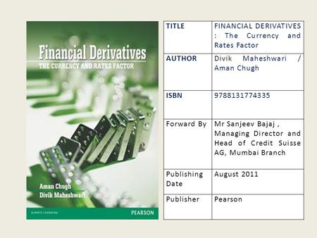 TITLEFINANCIAL DERIVATIVES : The Currency and Rates Factor AUTHORDivik Maheshwari / Aman Chugh ISBN9788131774335 Forward ByMr Sanjeev Bajaj, Managing Director.