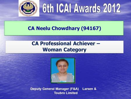 CA Neelu Chowdhary (94167) CA Professional Achiever – Woman Category CA Professional Achiever – Woman Category Deputy General Manager (F&A) – Larsen &