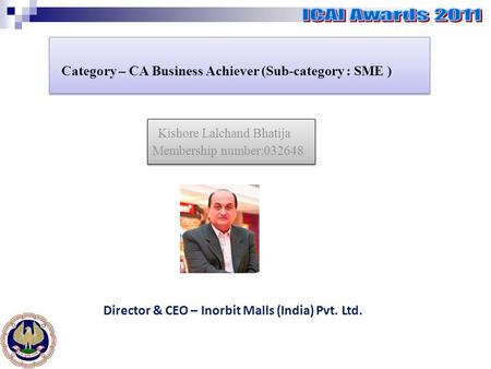 Category – CA Business Achiever (Sub-category : SME ) Kishore Lalchand Bhatija Membership number:032648 Kishore Lalchand Bhatija Membership number:032648.