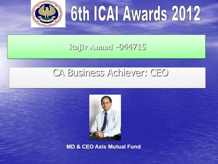 Rajiv Anand -044715 Rajiv Anand -044715 CA Business Achiever: CEO CA Business Achiever: CEO MD & CEO Axis Mutual Fund.
