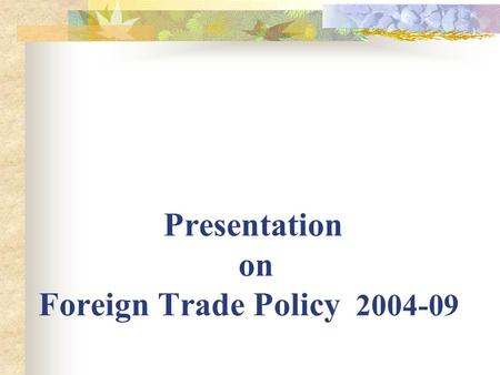 Presentation on Foreign Trade Policy 2004-09. Objective:- # Facilitate sustained growth in exports to attain a share of atleast 1.5% of global merchandise.