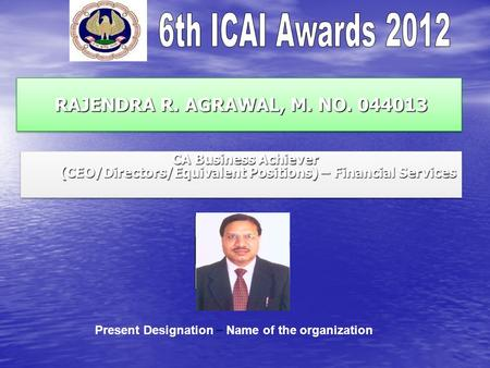 RAJENDRA R. AGRAWAL, M. NO. 044013 RAJENDRA R. AGRAWAL, M. NO. 044013 CA Business Achiever (CEO/Directors/Equivalent Positions) – Financial Services CA.