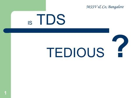 MSSV & Co, Bangalore 1 IS TDS TEDIOUS ?. MSSV & Co, Bangalore 2 Overview of TDS Provisions CA. D.R. Venkatesh B.Com, LLB, FCA Partner, MSSV & Co Bengaluru.