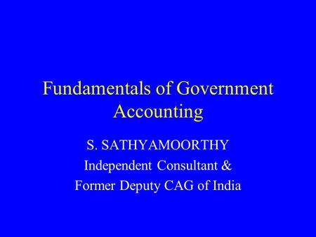 Fundamentals of Government Accounting S. SATHYAMOORTHY Independent Consultant & Former Deputy CAG of India.